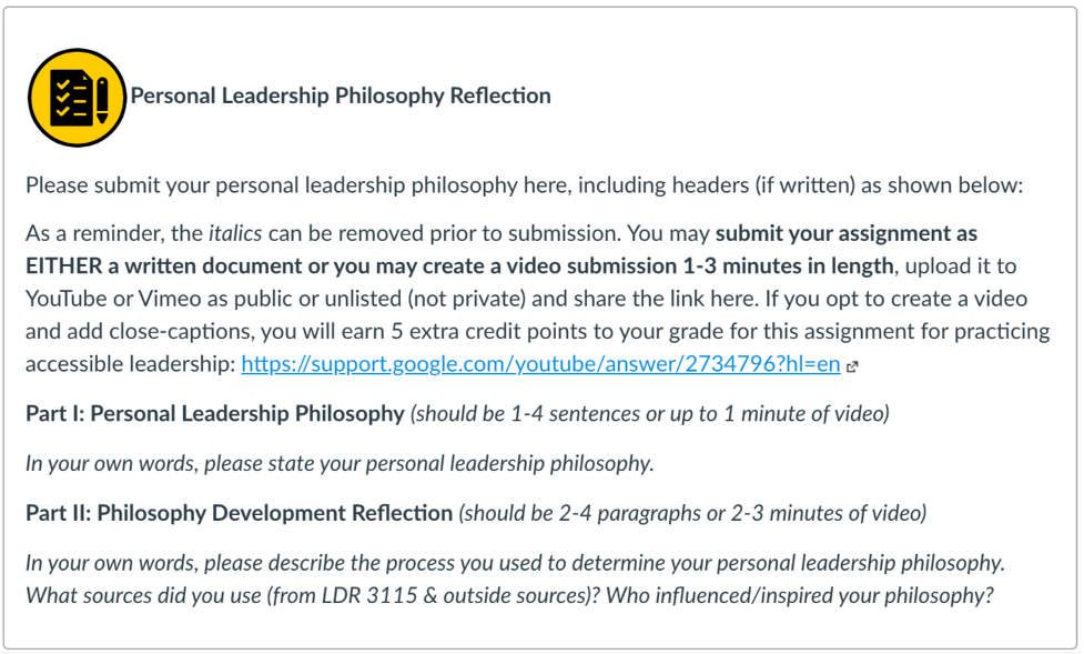 Screenshot of assignment directions. Title reads Personal Leadership Philosophy Reflection. Directions for assignment: Please submit your personal leadership philosophy here, including headers (if written) as shown below: As a reminder, the italics can be removed prior to submission. You may submit your assignment as EITHER a written document or you may create a video submission 1-3 minutes in length, upload it to YouTube or Vimeo as public or unlisted (not private) and share the link here. If you opt to create a video and add close-captions, you will earn 5 extra credit points to your grade for this assignment for practicing accessible leadership: https://support.google.com/youtube/answer/2734796?hl=en (Links to an external site.) Part I: Personal Leadership Philosophy (should be 1-4 sentences or up to 1 minute of video) In your own words, please state your personal leadership philosophy.  Part II: Philosophy Development Reflection (should be 2-4 paragraphs or 2-3 minutes of video) In your own words, please describe the process you used to determine your personal leadership philosophy. What sources did you use (from LDR 3115 & outside sources)? Who influenced/inspired your philosophy?